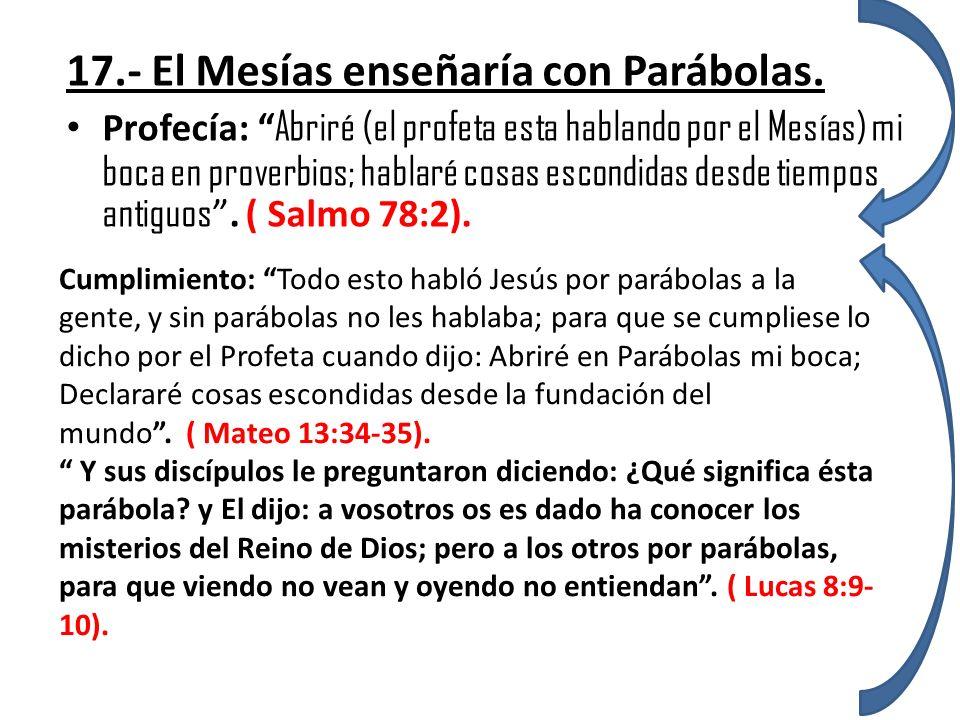 17.- El Mesías enseñaría con Parábolas. Profecía: Abriré (el profeta esta hablando por el Mesías) mi boca en proverbios; hablaré cosas escondidas desd