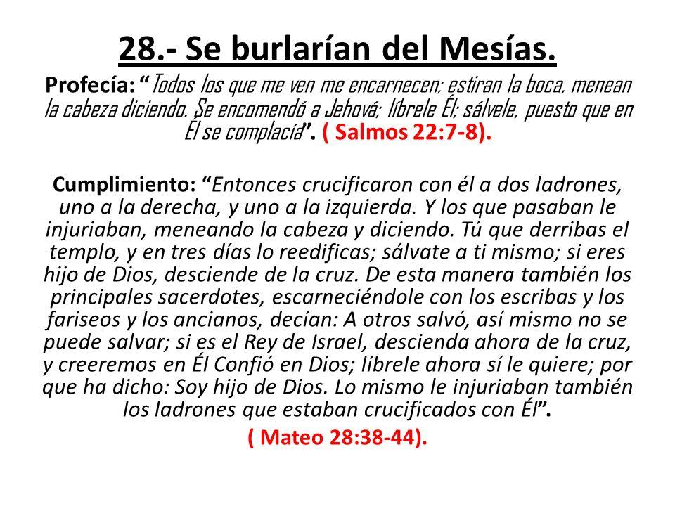 28.- Se burlarían del Mesías. Profecía: Todos los que me ven me encarnecen; estiran la boca, menean la cabeza diciendo. Se encomendó a Jehová; líbrele