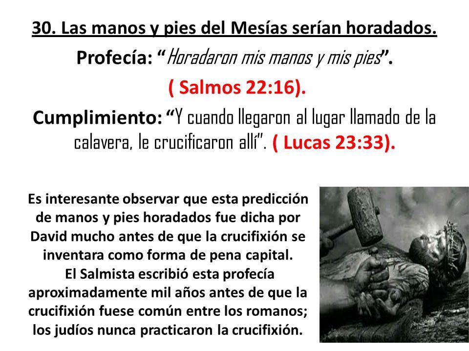 30. Las manos y pies del Mesías serían horadados. Profecía: Horadaron mis manos y mis pies. ( Salmos 22:16). Cumplimiento: Y cuando llegaron al lugar