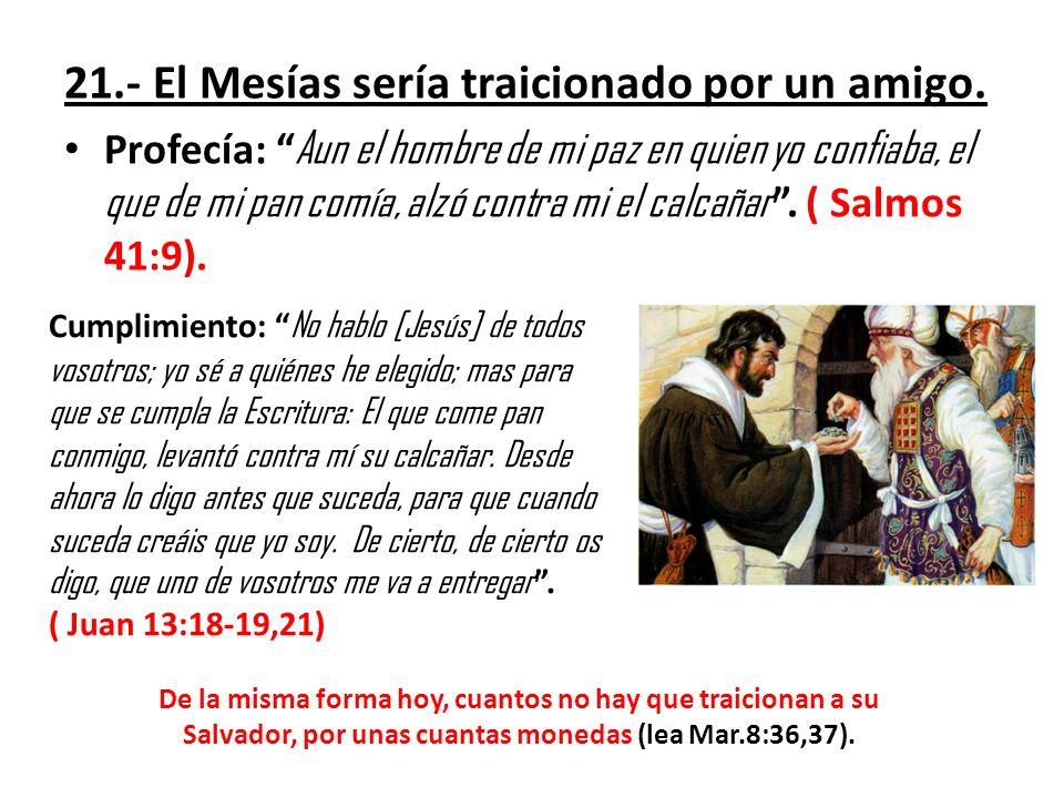21.- El Mesías sería traicionado por un amigo. Profecía: Aun el hombre de mi paz en quien yo confiaba, el que de mi pan comía, alzó contra mi el calca
