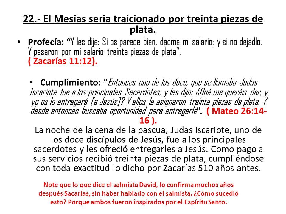 22.- El Mesías seria traicionado por treinta piezas de plata. Profecía: Y les dije: Si os parece bien, dadme mi salario; y si no dejadlo. Y pesaron po