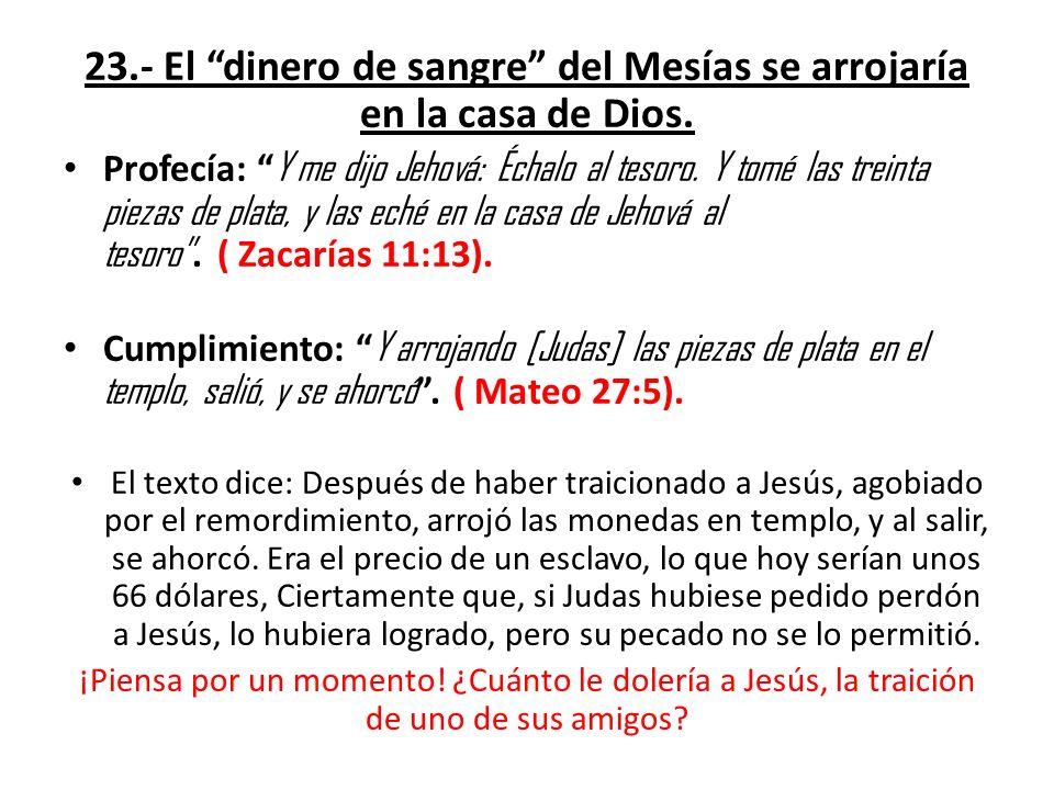 23.- El dinero de sangre del Mesías se arrojaría en la casa de Dios. Profecía: Y me dijo Jehová: Échalo al tesoro. Y tomé las treinta piezas de plata,