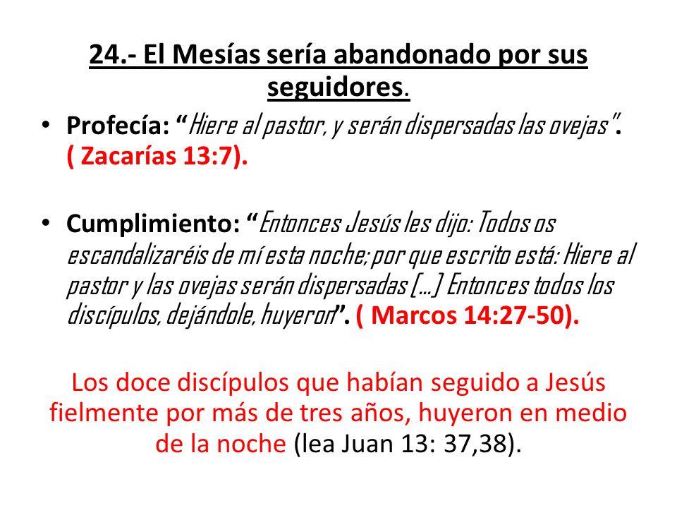 24.- El Mesías sería abandonado por sus seguidores. Profecía: Hiere al pastor, y serán dispersadas las ovejas. ( Zacarías 13:7). Cumplimiento: Entonce