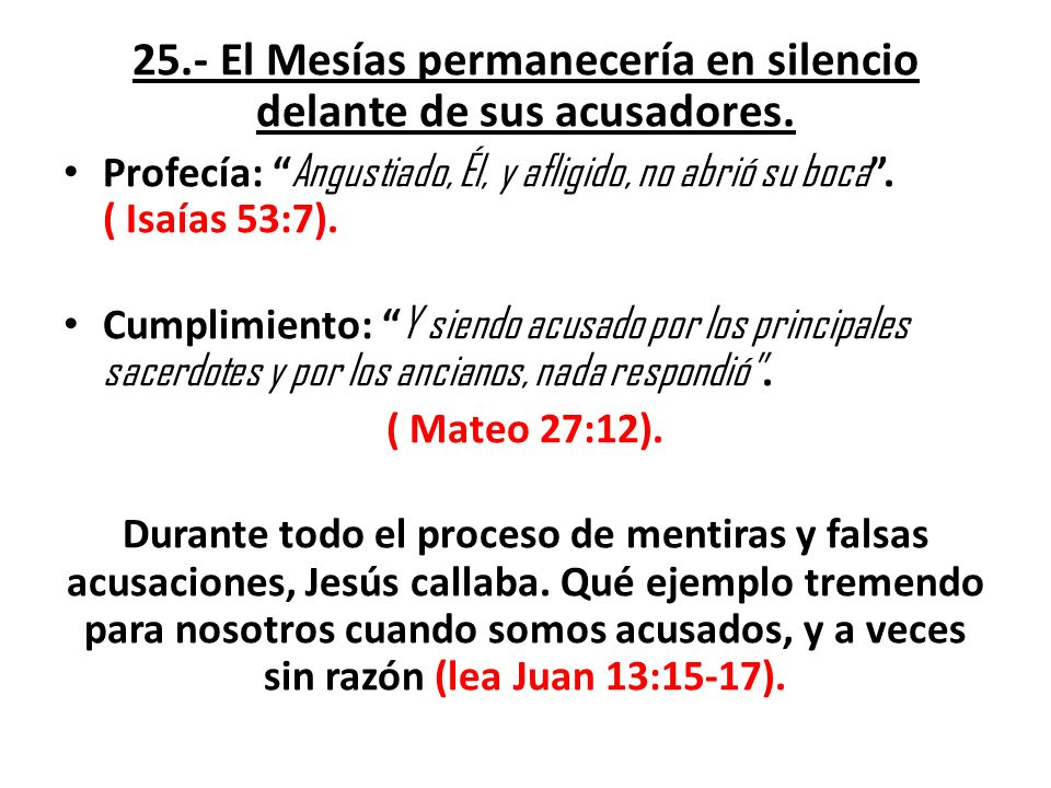 25.- El Mesías permanecería en silencio delante de sus acusadores. Profecía: Angustiado, Él, y afligido, no abrió su boca. ( Isaías 53:7). Cumplimient