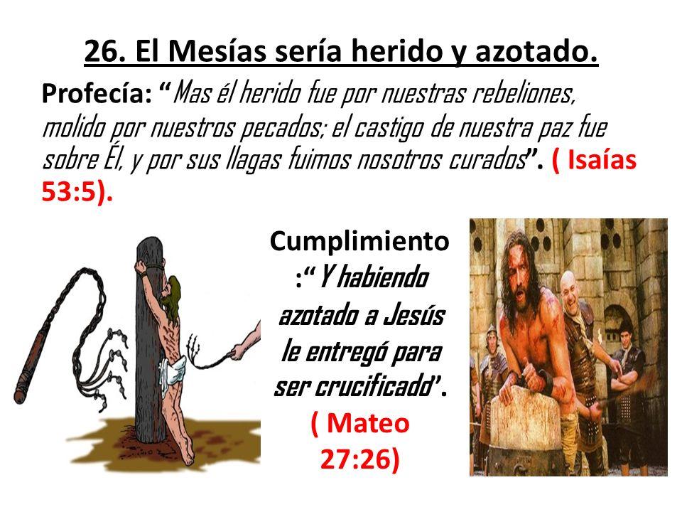 26. El Mesías sería herido y azotado. Profecía: Mas él herido fue por nuestras rebeliones, molido por nuestros pecados; el castigo de nuestra paz fue