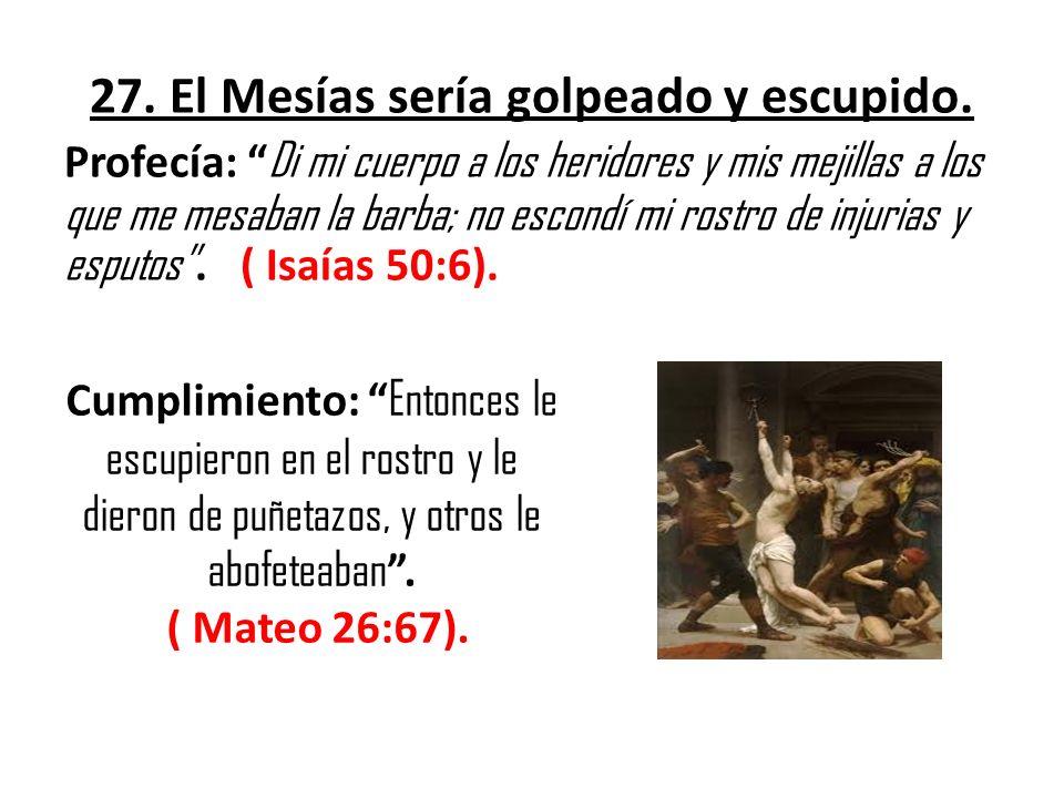 27. El Mesías sería golpeado y escupido. Profecía: Di mi cuerpo a los heridores y mis mejillas a los que me mesaban la barba; no escondí mi rostro de