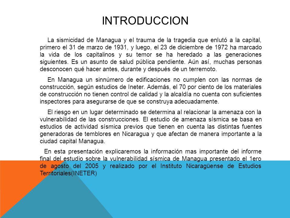 INTRODUCCION La sismicidad de Managua y el trauma de la tragedia que enlutó a la capital, primero el 31 de marzo de 1931, y luego, el 23 de diciembre de 1972 ha marcado la vida de los capitalinos y su temor se ha heredado a las generaciones siguientes.