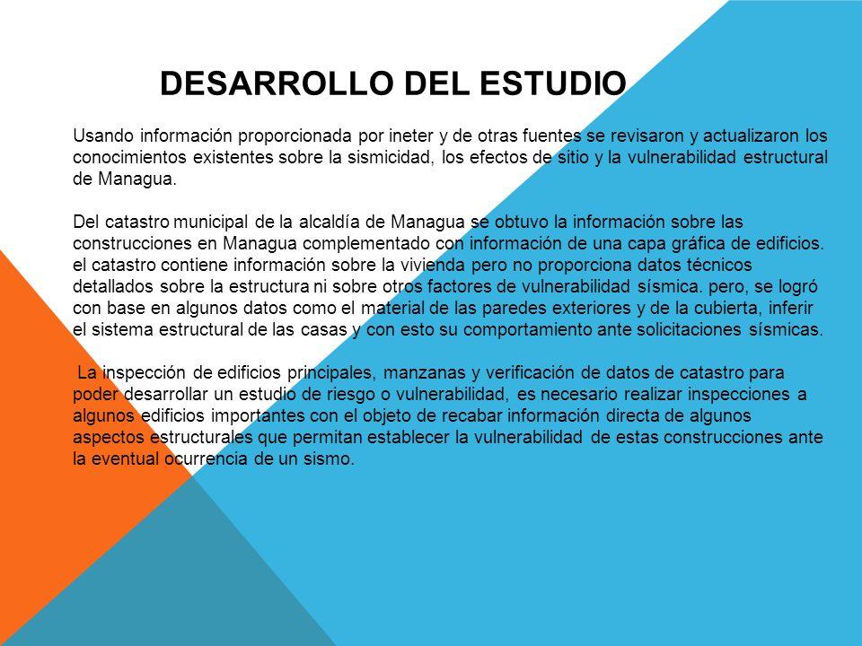 DESARROLLO DEL ESTUDIO Usando información proporcionada por ineter y de otras fuentes se revisaron y actualizaron los conocimientos existentes sobre la sismicidad, los efectos de sitio y la vulnerabilidad estructural de Managua.