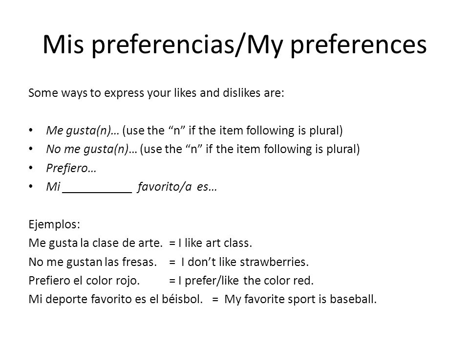 Mis preferencias/My preferences Some ways to express your likes and dislikes are: Me gusta(n)… (use the n if the item following is plural) No me gusta