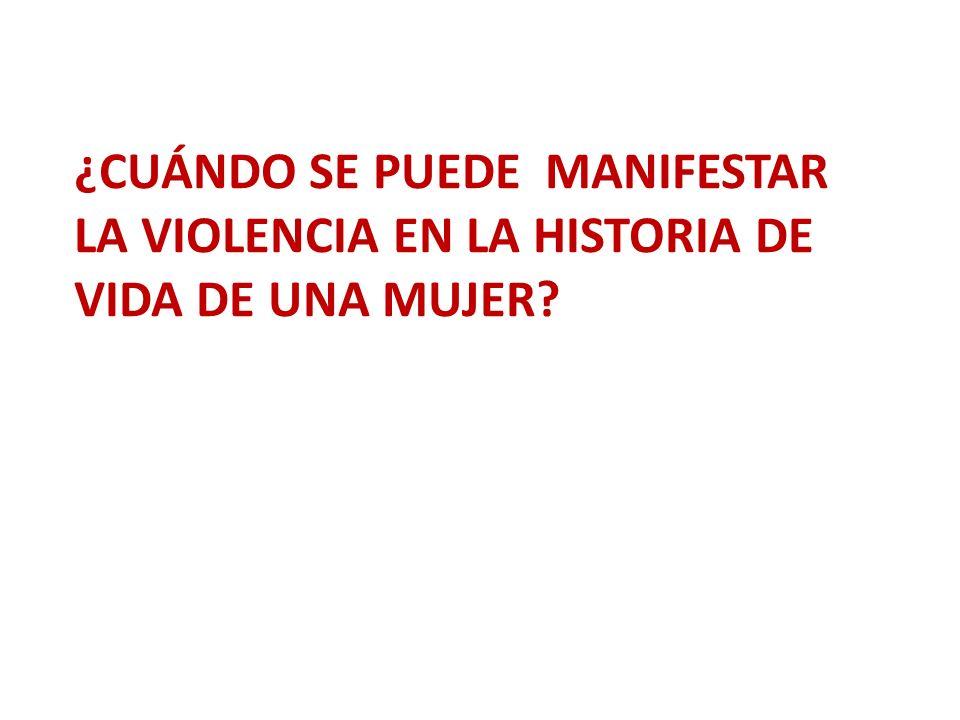 ¿CUÁNDO SE PUEDE MANIFESTAR LA VIOLENCIA EN LA HISTORIA DE VIDA DE UNA MUJER?