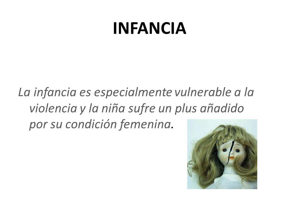 INFANCIA La infancia es especialmente vulnerable a la violencia y la niña sufre un plus añadido por su condición femenina.