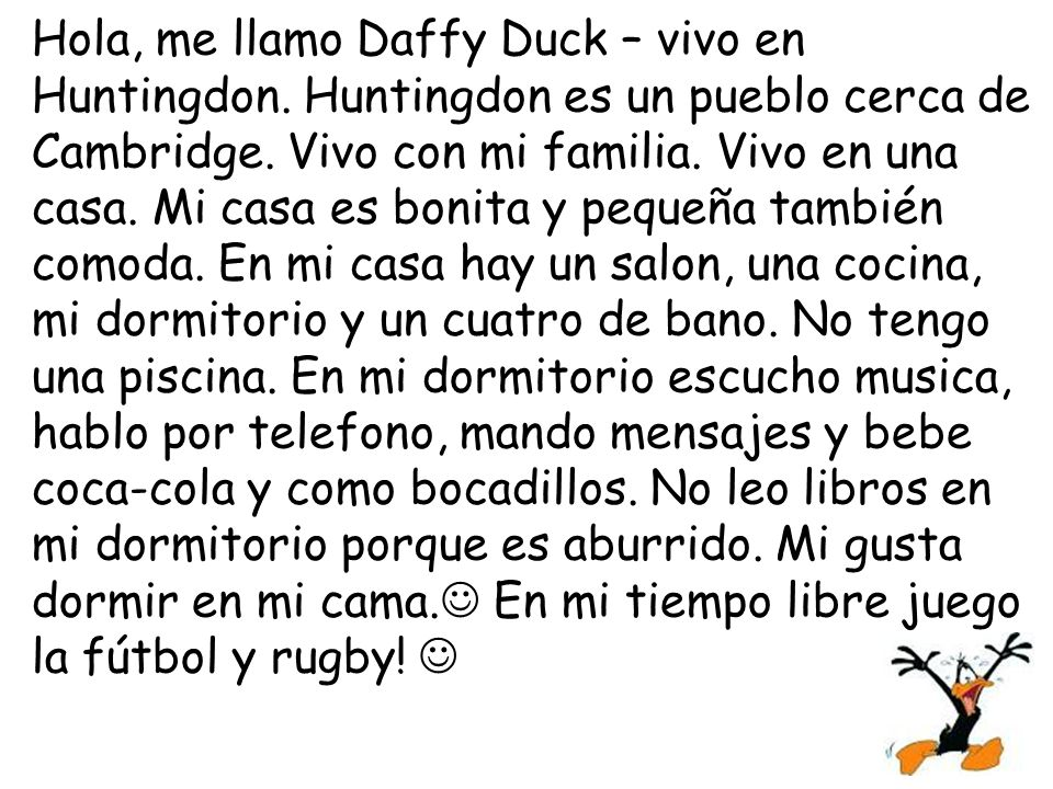 Hola, me llamo Daffy Duck – vivo en Huntingdon.Huntingdon es un pueblo cerca de Cambridge.