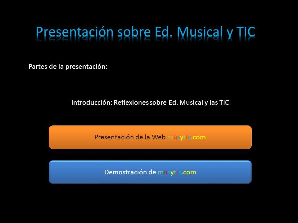 Partes de la presentación: Introducción: Reflexiones sobre Ed. Musical y las TIC Presentación de la Web musytic.com Demostración de musytic.com
