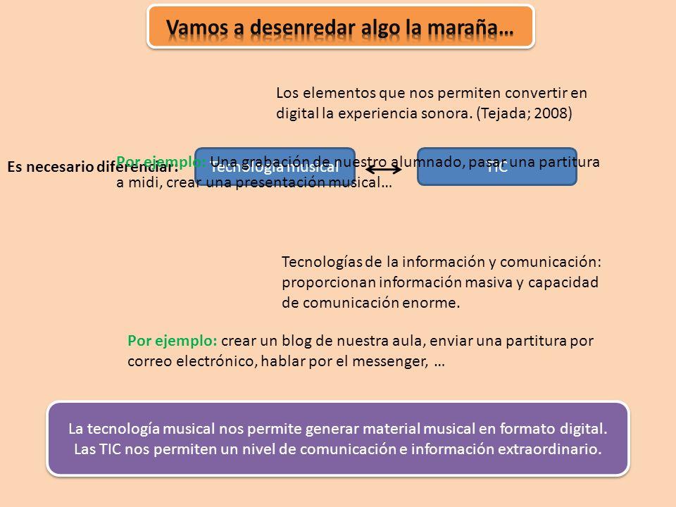 Tecnología musicalTIC Es necesario diferenciar: Los elementos que nos permiten convertir en digital la experiencia sonora. (Tejada; 2008) Tecnologías