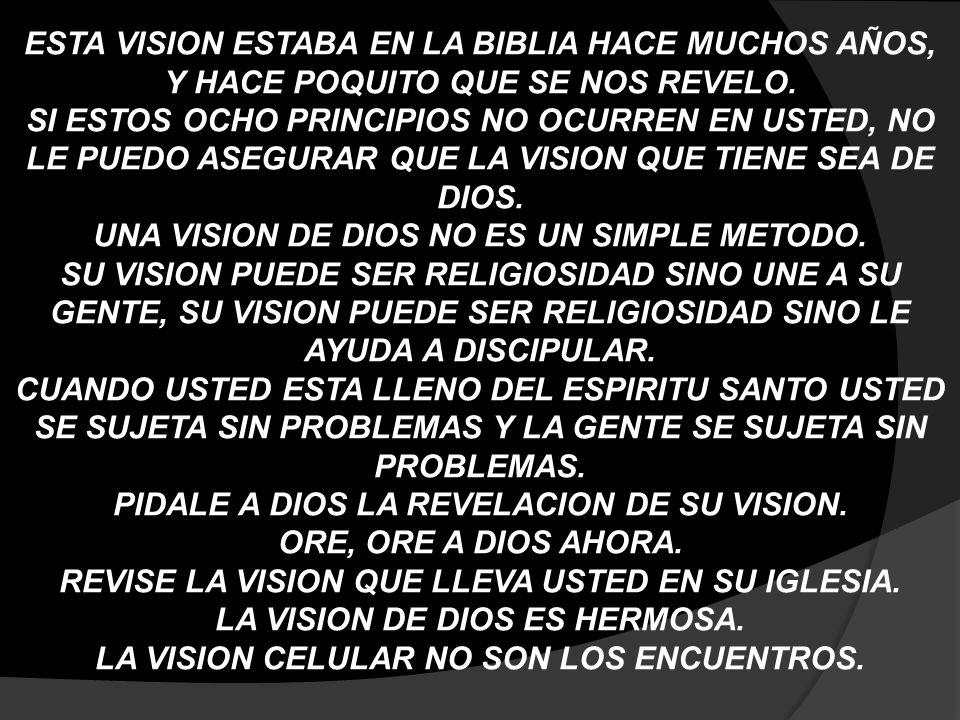 ESTA VISION ESTABA EN LA BIBLIA HACE MUCHOS AÑOS, Y HACE POQUITO QUE SE NOS REVELO. SI ESTOS OCHO PRINCIPIOS NO OCURREN EN USTED, NO LE PUEDO ASEGURAR