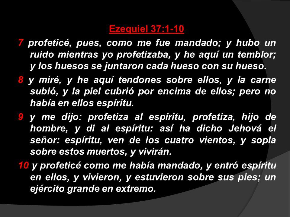 Ezequiel 37:1-10 7 profeticé, pues, como me fue mandado; y hubo un ruido mientras yo profetizaba, y he aquí un temblor; y los huesos se juntaron cada