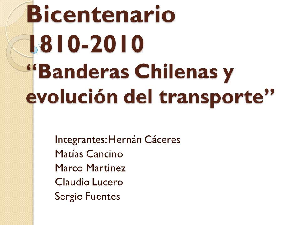 Bicentenario 1810-2010 Banderas Chilenas y evolución del transporte Integrantes: Hernán Cáceres Matías Cancino Marco Martinez Claudio Lucero Sergio Fuentes