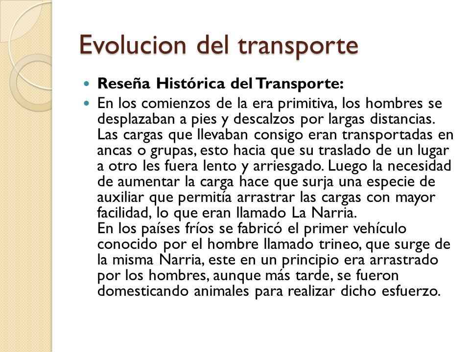 Evolucion del transporte Reseña Histórica del Transporte: En los comienzos de la era primitiva, los hombres se desplazaban a pies y descalzos por largas distancias.