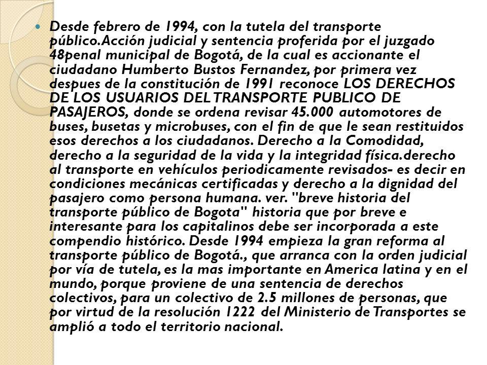 Desde febrero de 1994, con la tutela del transporte público.Acción judicial y sentencia proferida por el juzgado 48penal municipal de Bogotá, de la cual es accionante el ciudadano Humberto Bustos Fernandez, por primera vez despues de la constitución de 1991 reconoce LOS DERECHOS DE LOS USUARIOS DEL TRANSPORTE PUBLICO DE PASAJEROS, donde se ordena revisar 45.000 automotores de buses, busetas y microbuses, con el fin de que le sean restituidos esos derechos a los ciudadanos.