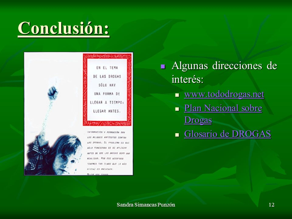 Sandra Simancas Punzón12 Conclusión: Algunas direcciones de interés: Algunas direcciones de interés: www.tododrogas.net Plan Nacional sobre Drogas Plan Nacional sobre Drogas Glosario de DROGAS Glosario de DROGAS