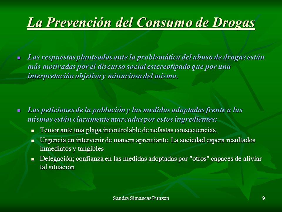 Sandra Simancas Punzón9 La Prevención del Consumo de Drogas Las respuestas planteadas ante la problemática del abuso de drogas están más motivadas por el discurso social estereotipado que por una interpretación objetiva y minuciosa del mismo.