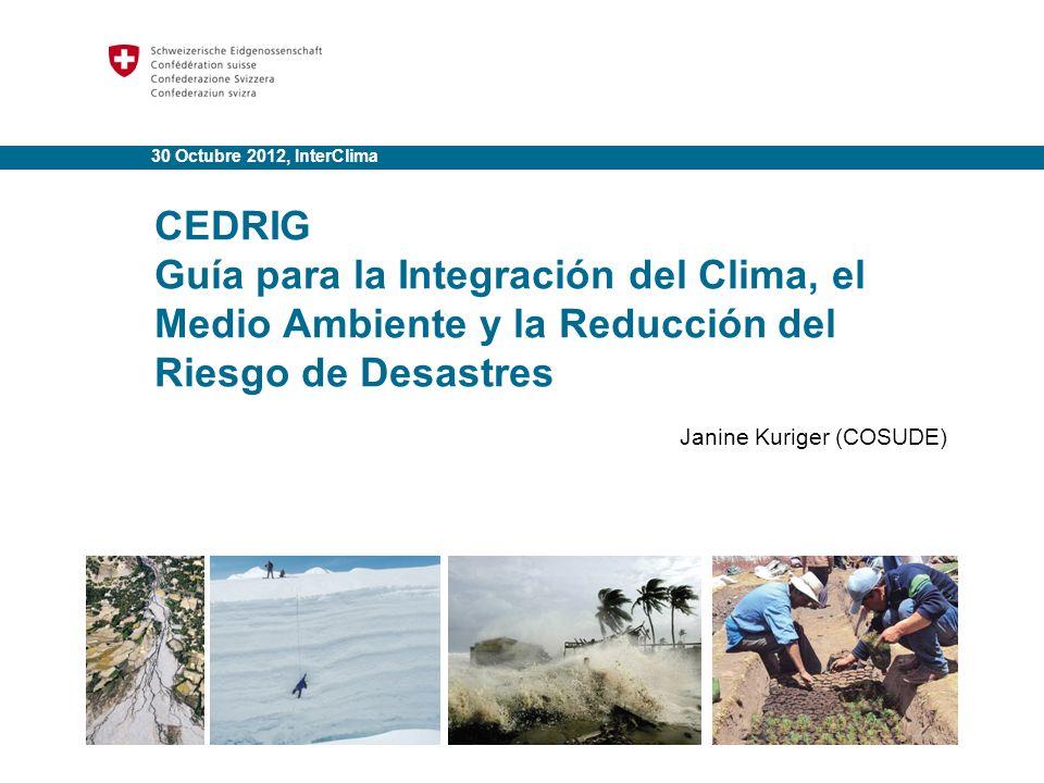 30 Octubre 2012, InterClima CEDRIG Guía para la Integración del Clima, el Medio Ambiente y la Reducción del Riesgo de Desastres Janine Kuriger (COSUDE