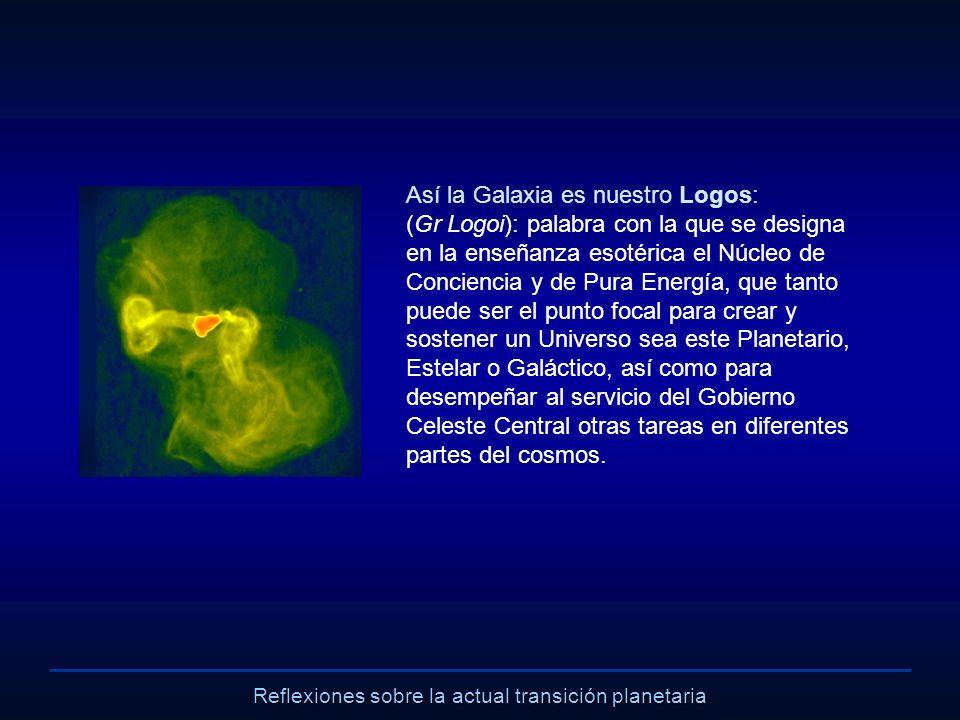 Reflexiones sobre la actual transición planetaria Así la Galaxia es nuestro Logos: (Gr Logoi): palabra con la que se designa en la enseñanza esotérica