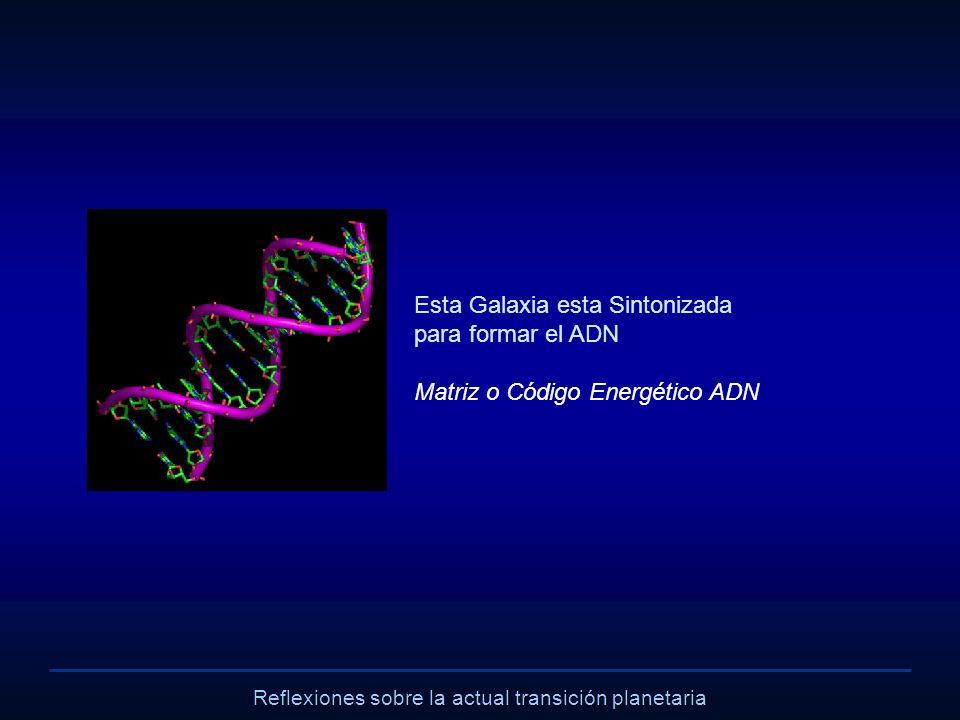 Reflexiones sobre la actual transición planetaria Esta Galaxia esta Sintonizada para formar el ADN Matriz o Código Energético ADN