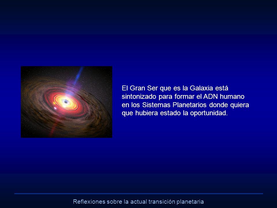 Reflexiones sobre la actual transición planetaria El Gran Ser que es la Galaxia está sintonizado para formar el ADN humano en los Sistemas Planetarios