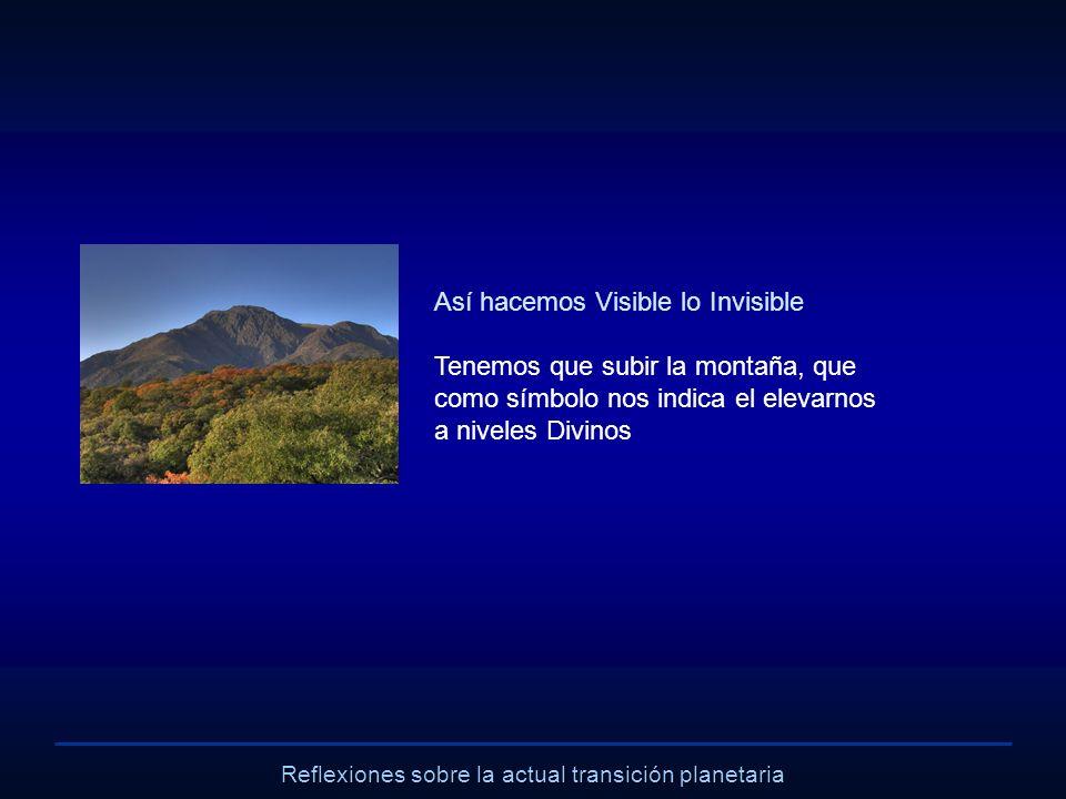 Reflexiones sobre la actual transición planetaria Así hacemos Visible lo Invisible Tenemos que subir la montaña, que como símbolo nos indica el elevar