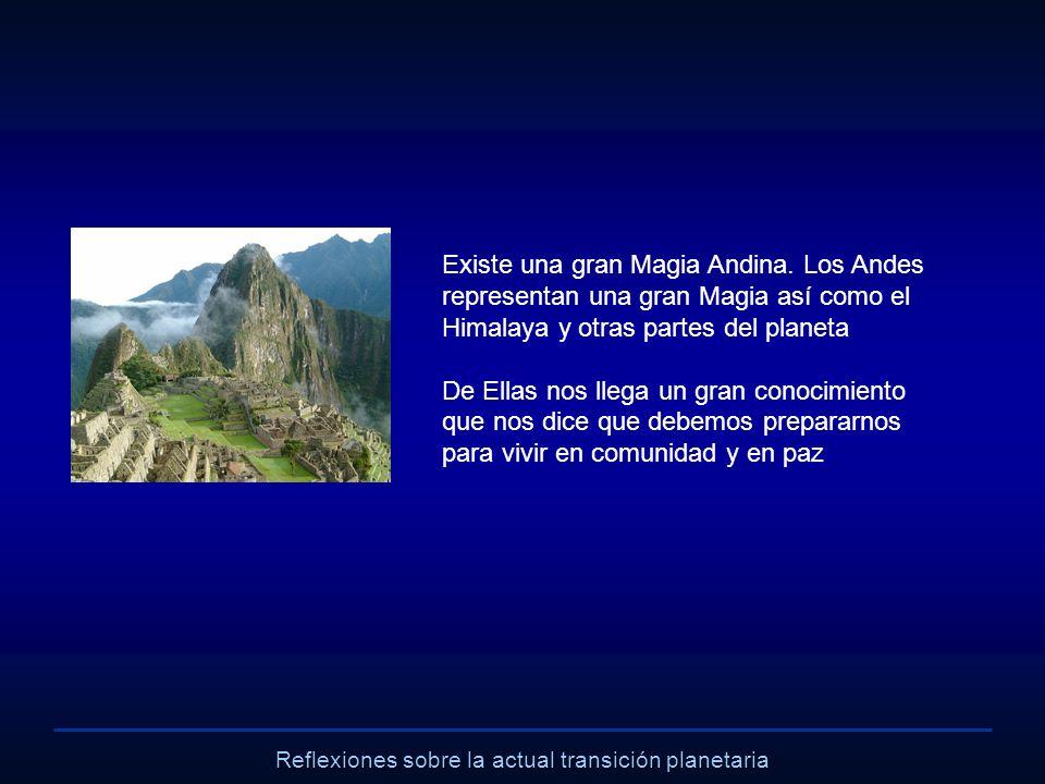 Reflexiones sobre la actual transición planetaria Existe una gran Magia Andina. Los Andes representan una gran Magia así como el Himalaya y otras part