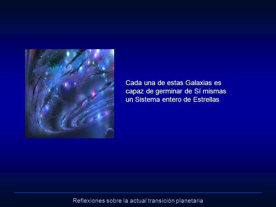 Reflexiones sobre la actual transición planetaria Cada una de estas Galaxias es capaz de germinar de Sí mismas un Sistema entero de Estrellas