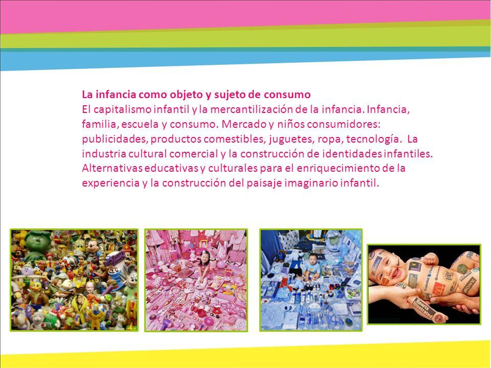 La infancia como objeto y sujeto de consumo El capitalismo infantil y la mercantilización de la infancia. Infancia, familia, escuela y consumo. Mercad
