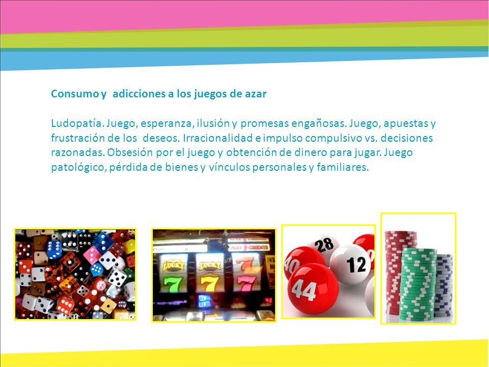 Consumo y adicciones a los juegos de azar Ludopatía. Juego, esperanza, ilusión y promesas engañosas. Juego, apuestas y frustración de los deseos. Irra