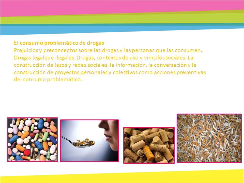 El consumo problemático de drogas Prejuicios y preconceptos sobre las drogas y las personas que las consumen. Drogas legales e ilegales. Drogas, conte