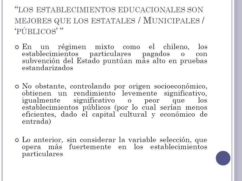 LOS ESTABLECIMIENTOS EDUCACIONALES SON MEJORES QUE LOS ESTATALES / M UNICIPALES / PÚBLICOS En un régimen mixto como el chileno, los establecimientos p