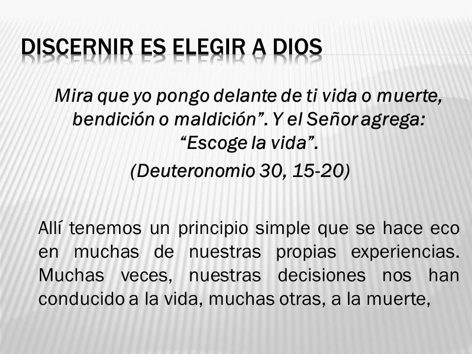 Mira que yo pongo delante de ti vida o muerte, bendición o maldición. Y el Señor agrega: Escoge la vida. (Deuteronomio 30, 15-20) Allí tenemos un prin