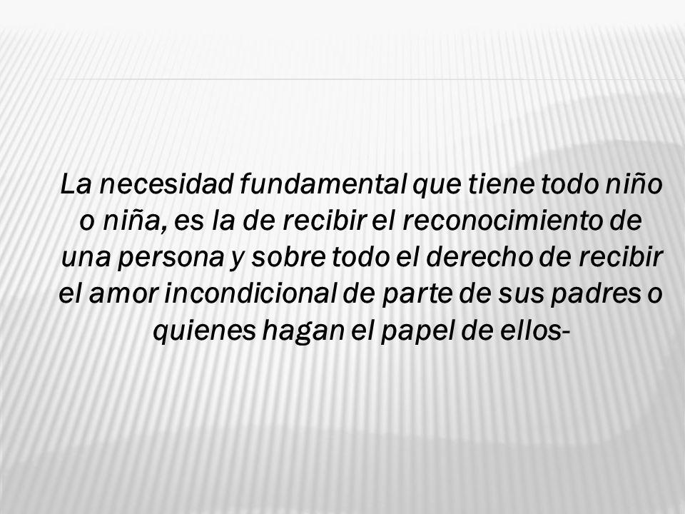 La necesidad fundamental que tiene todo niño o niña, es la de recibir el reconocimiento de una persona y sobre todo el derecho de recibir el amor inco
