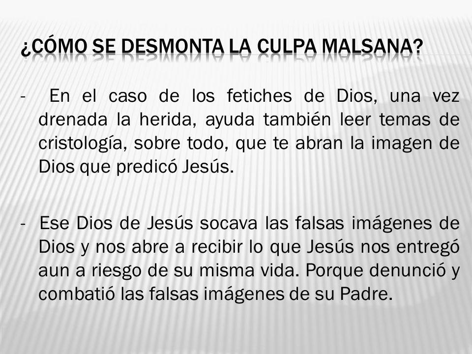 - En el caso de los fetiches de Dios, una vez drenada la herida, ayuda también leer temas de cristología, sobre todo, que te abran la imagen de Dios q