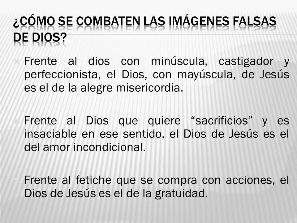 Frente al dios con minúscula, castigador y perfeccionista, el Dios, con mayúscula, de Jesús es el de la alegre misericordia. Frente al Dios que quiere
