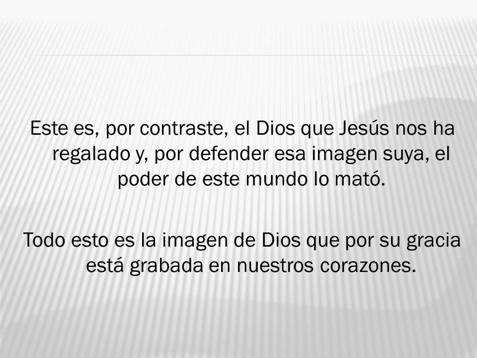 Este es, por contraste, el Dios que Jesús nos ha regalado y, por defender esa imagen suya, el poder de este mundo lo mató. Todo esto es la imagen de D