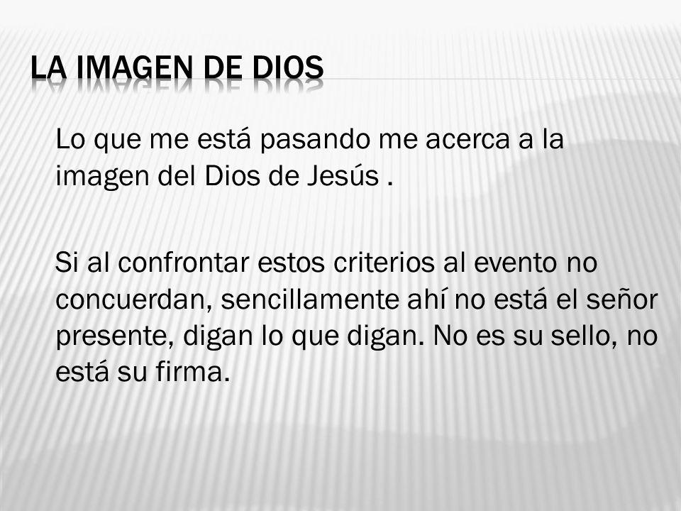 Lo que me está pasando me acerca a la imagen del Dios de Jesús. Si al confrontar estos criterios al evento no concuerdan, sencillamente ahí no está el