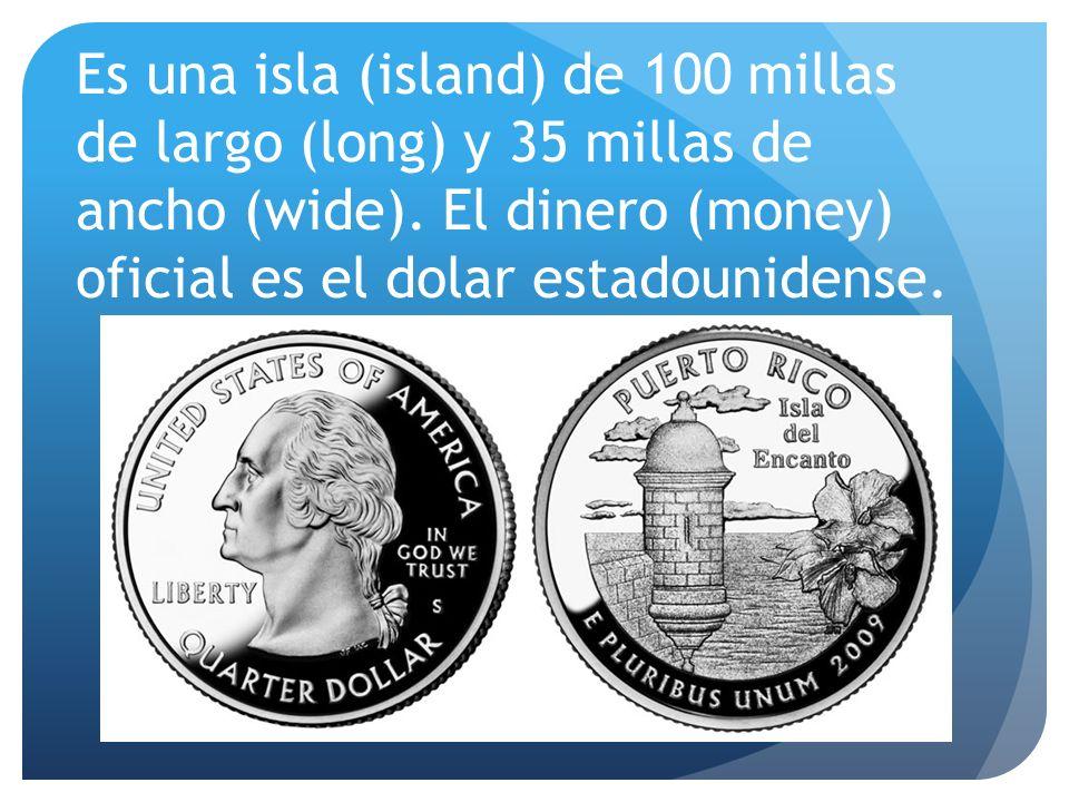 Es una isla (island) de 100 millas de largo (long) y 35 millas de ancho (wide). El dinero (money) oficial es el dolar estadounidense.