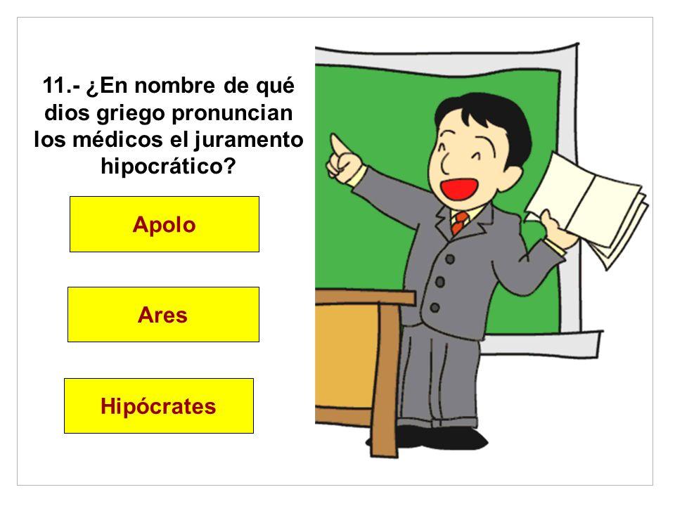 11.- ¿En nombre de qué dios griego pronuncian los médicos el juramento hipocrático? Apolo Ares Hipócrates