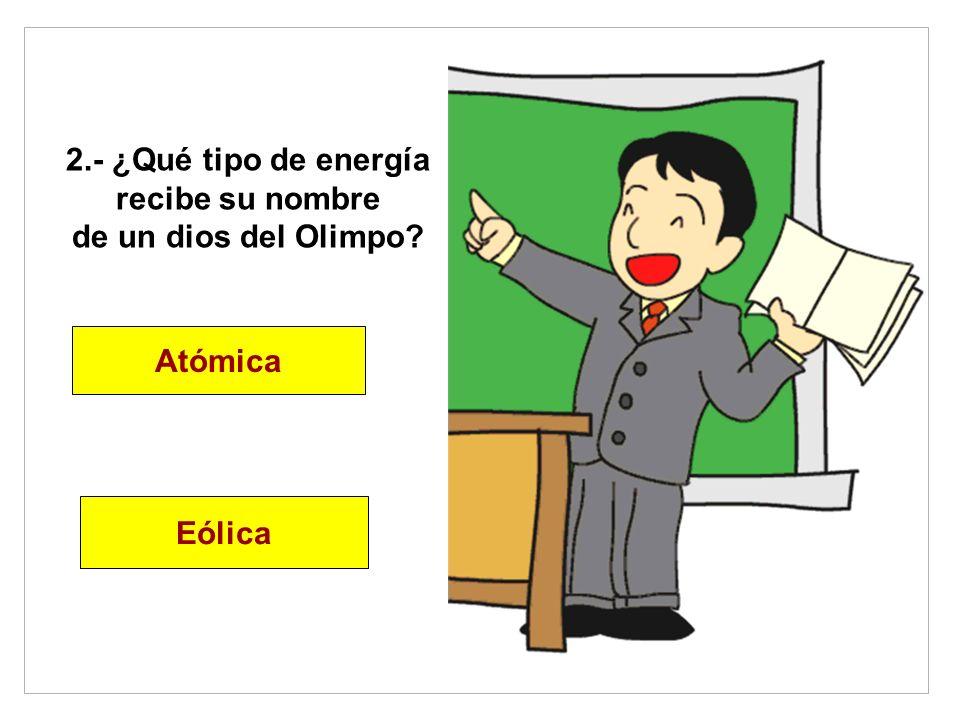 2.- ¿Qué tipo de energía recibe su nombre de un dios del Olimpo? Atómica Eólica