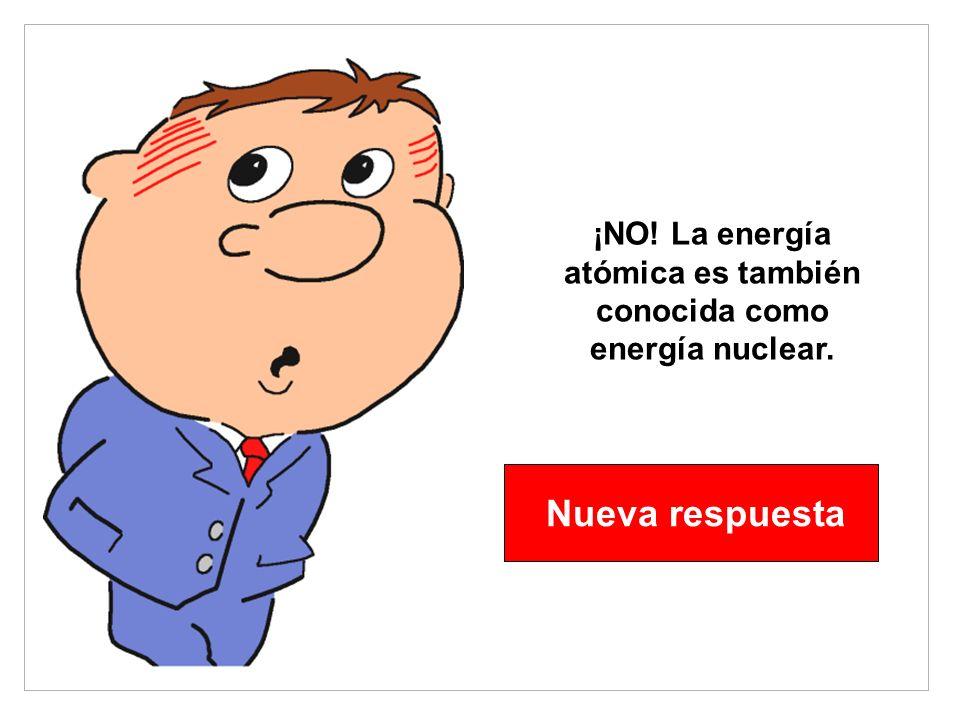 ¡NO! La energía atómica es también conocida como energía nuclear. Nueva respuesta
