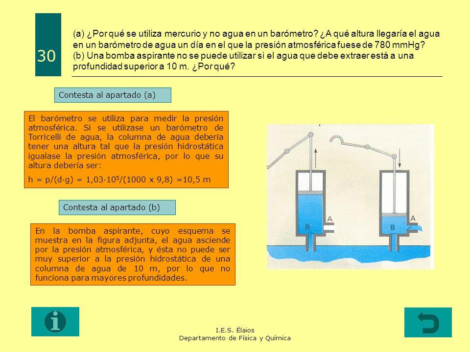 I.E.S. Élaios Departamento de Física y Química 30 (a) ¿Por qué se utiliza mercurio y no agua en un barómetro? ¿A qué altura llegaría el agua en un bar