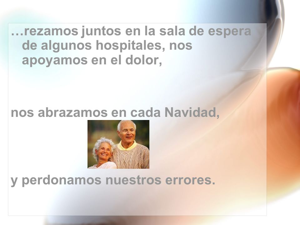 …rezamos juntos en la sala de espera de algunos hospitales, nos apoyamos en el dolor, nos abrazamos en cada Navidad, y perdonamos nuestros errores.