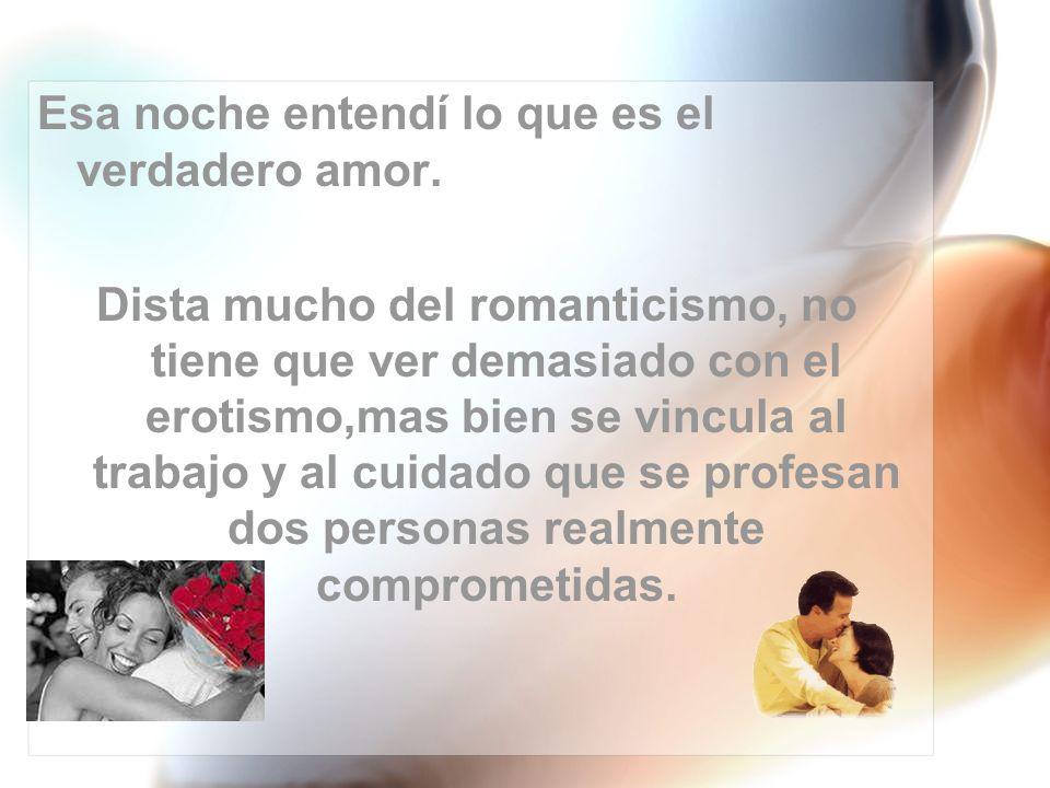 Esa noche entendí lo que es el verdadero amor. Dista mucho del romanticismo, no tiene que ver demasiado con el erotismo,mas bien se vincula al trabajo