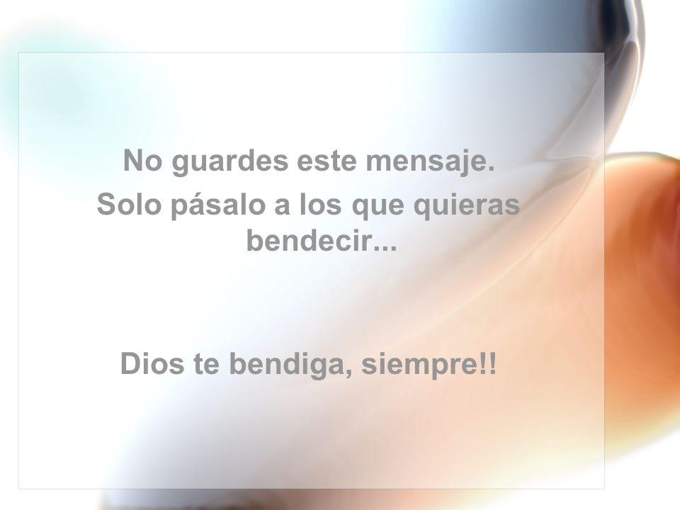 No guardes este mensaje. Solo pásalo a los que quieras bendecir... Dios te bendiga, siempre!!